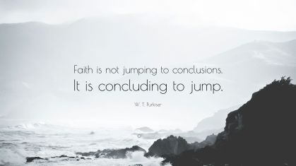3268054-W-T-Purkiser-Quote-Faith-is-not-jumping-to-conclusions-It-is